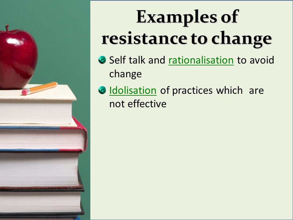 Examples of resistance to change Self talk and rationalisation to avoid change Idolisation of practices which are not effective