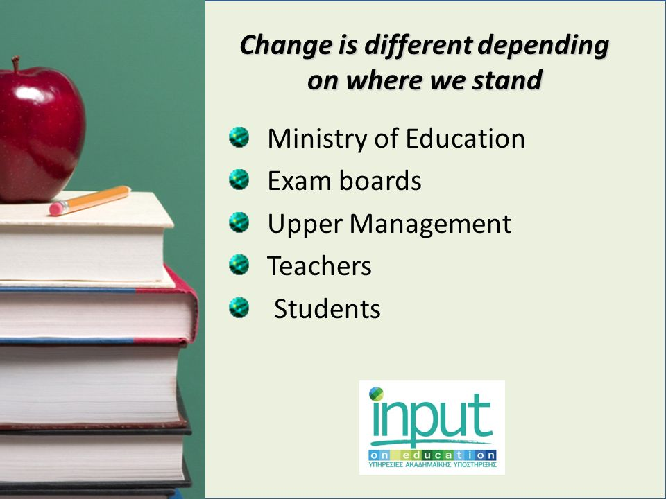 Change is different depending on where we stand Ministry of Education Exam boards Upper Management Teachers Students