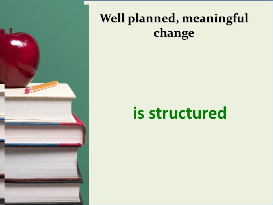 Well planned, meaningful change is structured