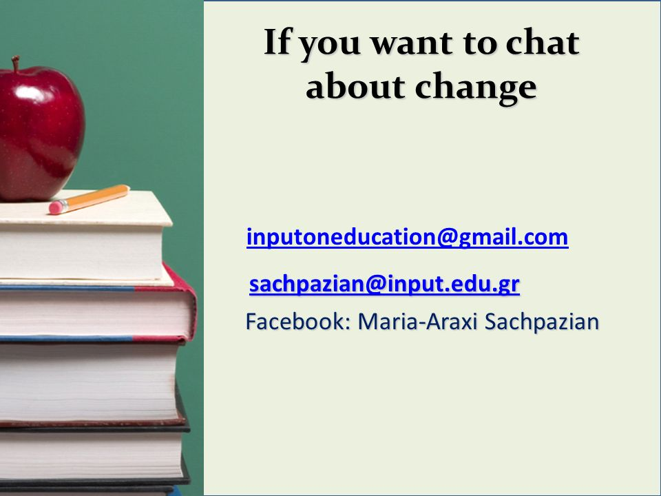 If you want to chat about change inputoneducation@gmail.com sachpazian@input.edu.gr sachpazian@input.edu.gr sachpazian@input.edu.gr Facebook: Maria-Araxi Sachpazian Facebook: Maria-Araxi Sachpazian