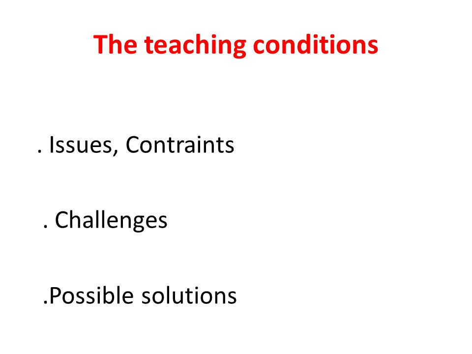 The teaching conditions. Issues, Contraints. Challenges.Possible solutions