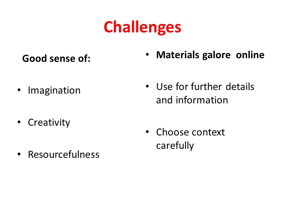 Challenges Good sense of: Imagination Creativity Resourcefulness Materials galore online Use for further details and information Choose context carefully