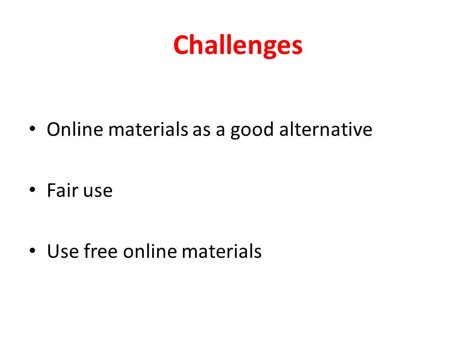 Challenges Online materials as a good alternative Fair use Use free online materials