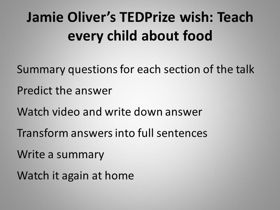 Jamie Olivers TEDPrize wish: Teach every child about food Predict the answer Watch video and write down answer Transform answers into full sentences Write a summary Watch it again at home Summary questions for each section of the talk
