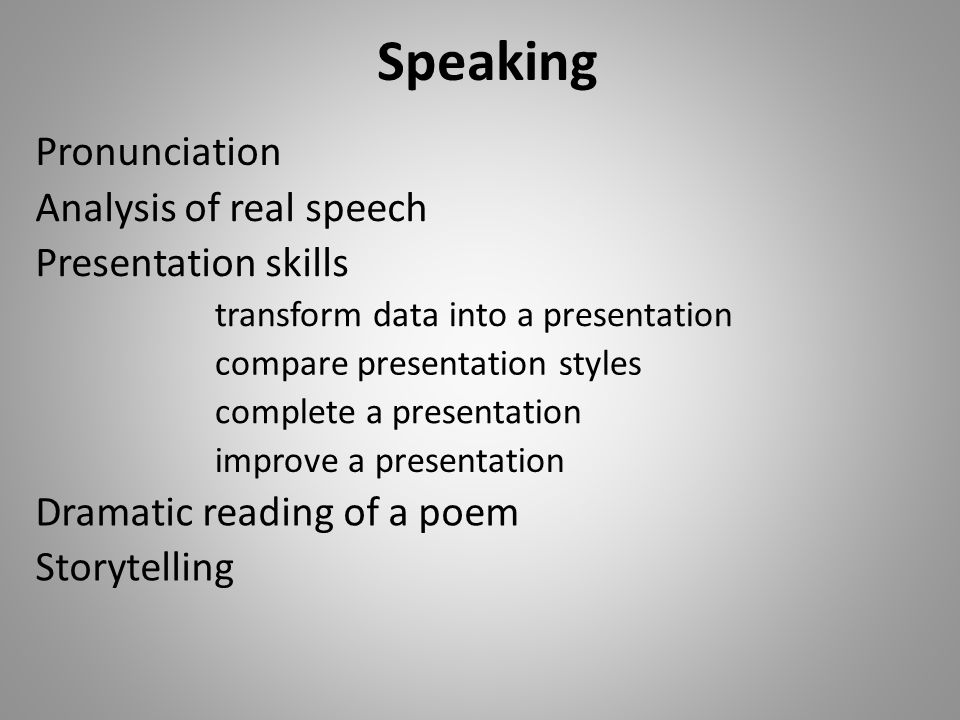 Speaking Pronunciation Presentation skills Dramatic reading of a poem compare presentation styles Storytelling transform data into a presentation improve a presentation complete a presentation Analysis of real speech
