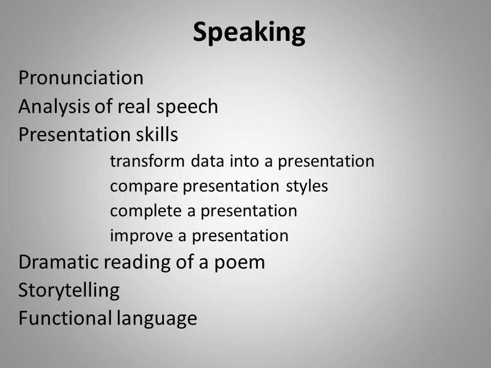 Speaking Pronunciation Presentation skills Dramatic reading of a poem compare presentation styles Functional language Storytelling transform data into a presentation improve a presentation complete a presentation Analysis of real speech