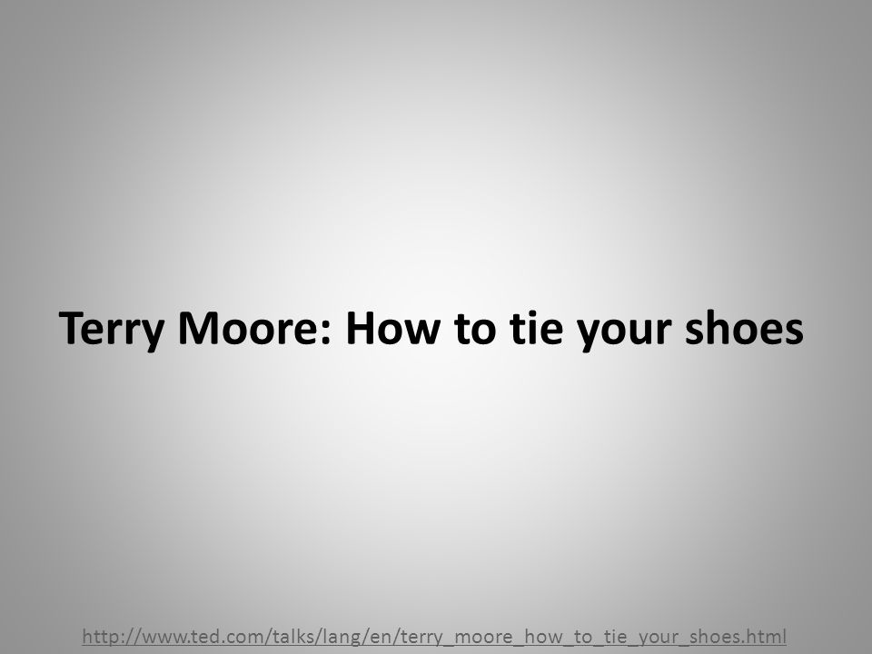 Terry Moore: How to tie your shoes http://www.ted.com/talks/lang/en/terry_moore_how_to_tie_your_shoes.html