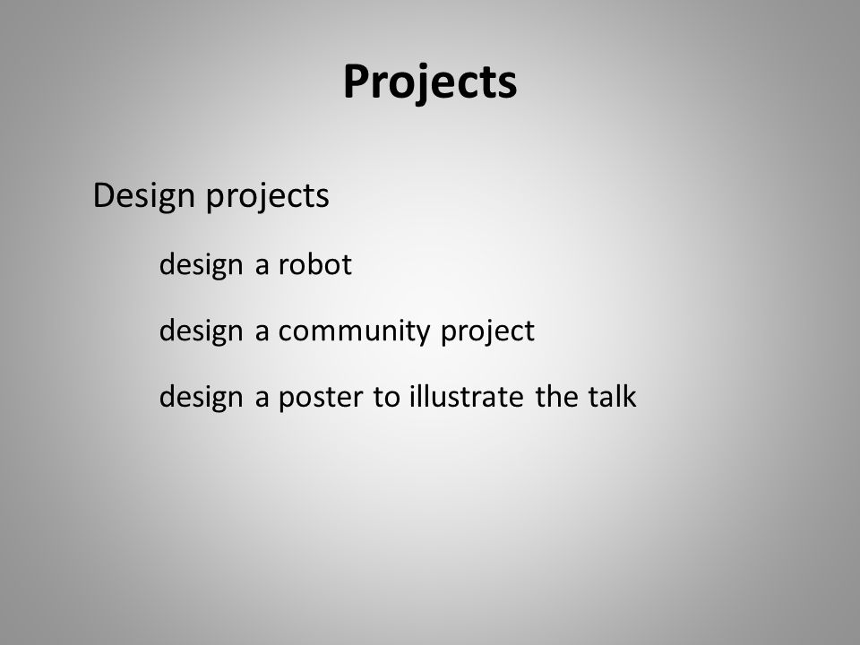 Projects design a poster to illustrate the talk design a community project design a robot Design projects