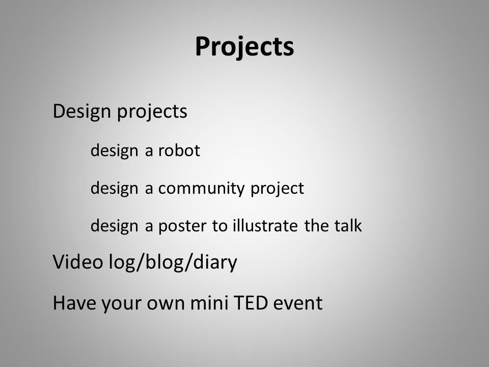 Projects design a poster to illustrate the talk design a community project design a robot Design projects Have your own mini TED event Video log/blog/diary