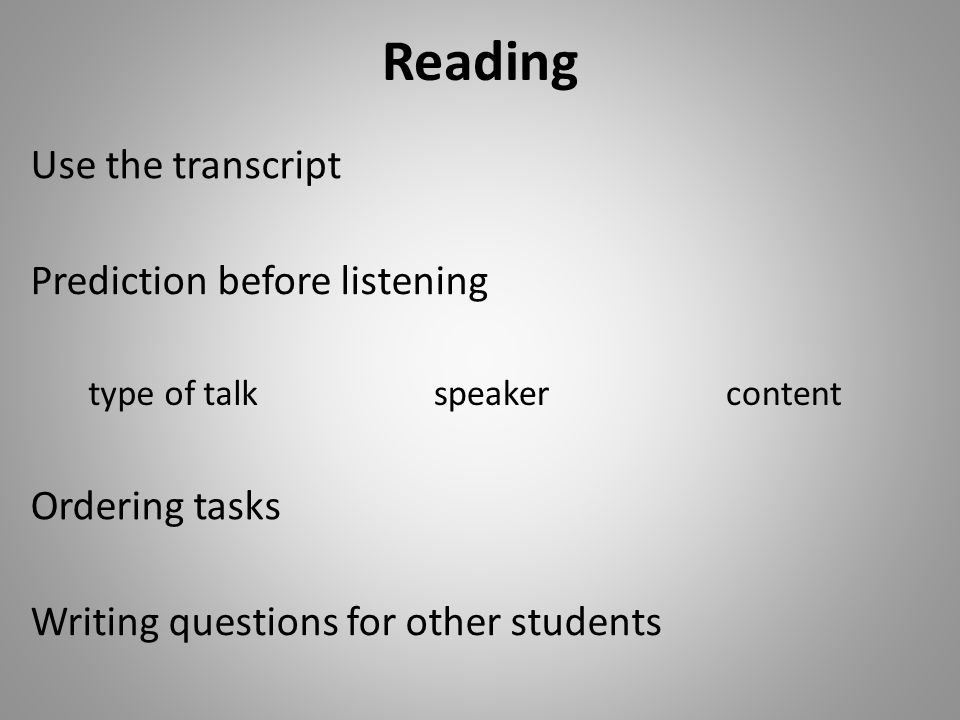 Reading Prediction before listening Ordering tasks Writing questions for other students Use the transcript type of talkspeakercontent