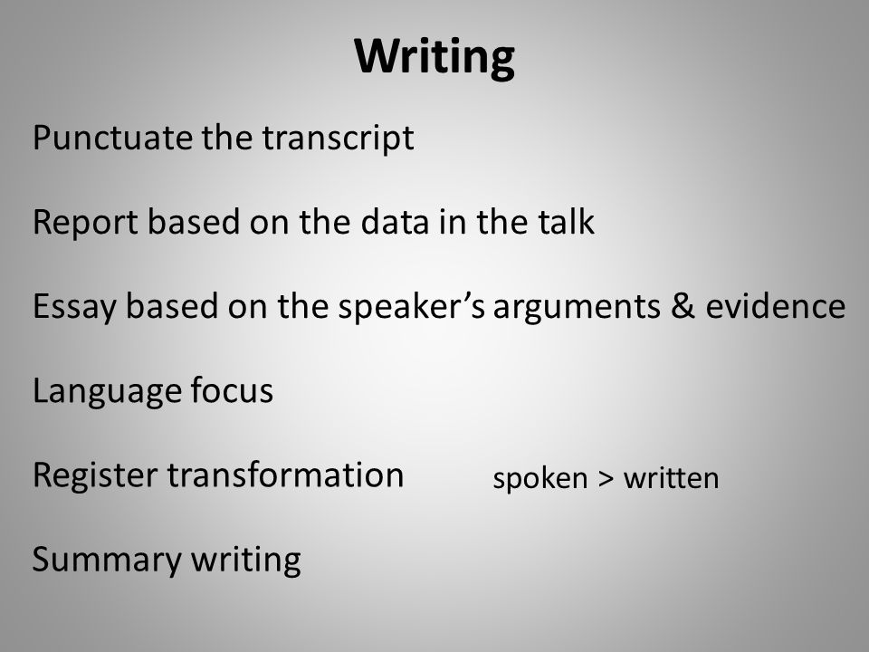 Writing Summary writing Report based on the data in the talk Essay based on the speakers arguments & evidence Register transformation spoken > written Language focus Punctuate the transcript