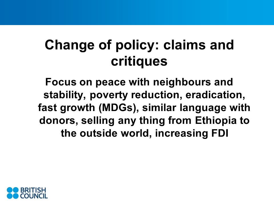 Change of policy: claims and critiques Focus on peace with neighbours and stability, poverty reduction, eradication, fast growth (MDGs), similar language with donors, selling any thing from Ethiopia to the outside world, increasing FDI