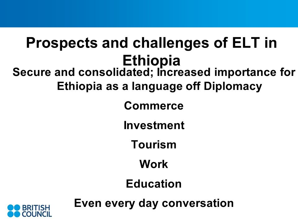 Prospects and challenges of ELT in Ethiopia Secure and consolidated; Increased importance for Ethiopia as a language off Diplomacy Commerce Investment Tourism Work Education Even every day conversation