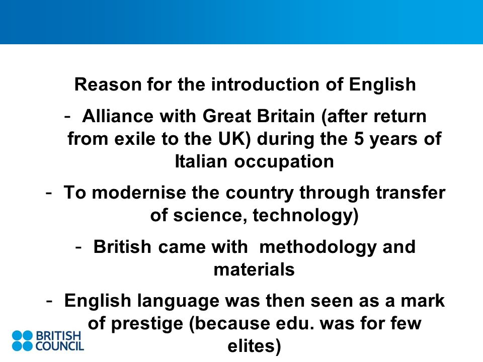 Reason for the introduction of English - Alliance with Great Britain (after return from exile to the UK) during the 5 years of Italian occupation - To modernise the country through transfer of science, technology) - British came with methodology and materials - English language was then seen as a mark of prestige (because edu.
