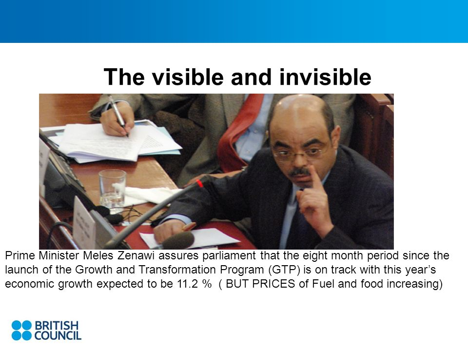 The visible and invisible Prime Minister Meles Zenawi assures parliament that the eight month period since the launch of the Growth and Transformation Program (GTP) is on track with this years economic growth expected to be 11.2 % ( BUT PRICES of Fuel and food increasing)