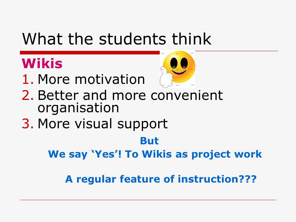 What the students think Wikis 1.More motivation 2.Better and more convenient organisation 3.More visual support But We say Yes.