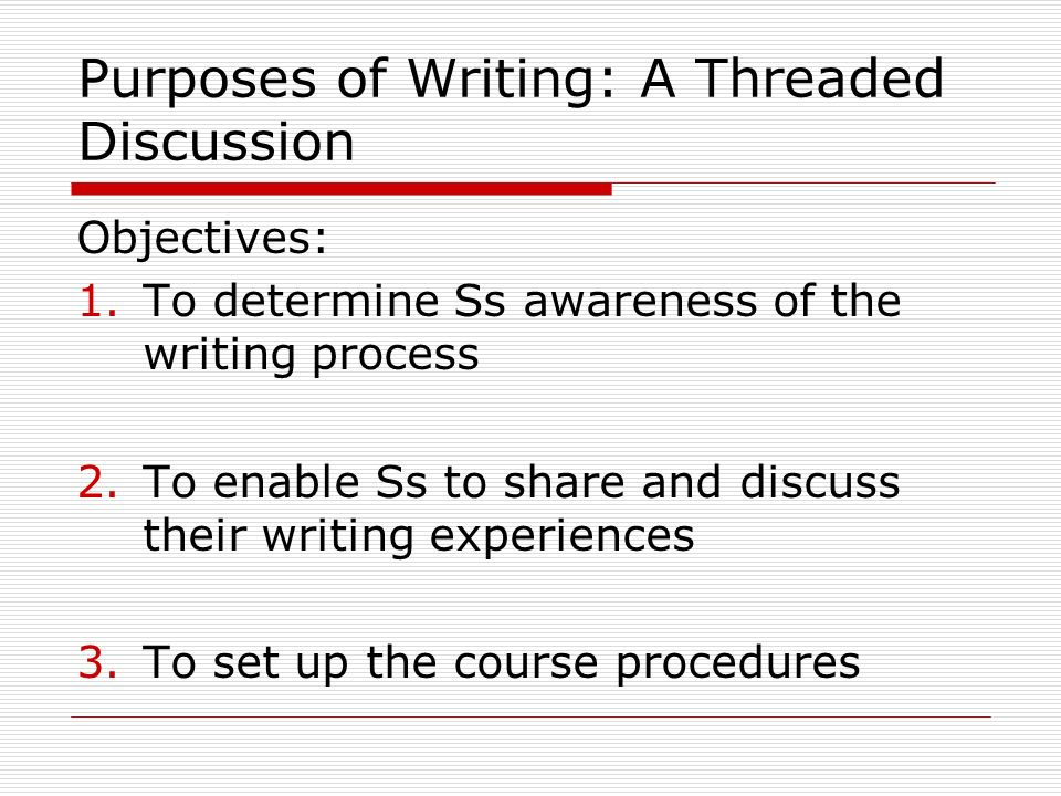 Purposes of Writing: A Threaded Discussion Objectives: 1.To determine Ss awareness of the writing process 2.To enable Ss to share and discuss their writing experiences 3.To set up the course procedures