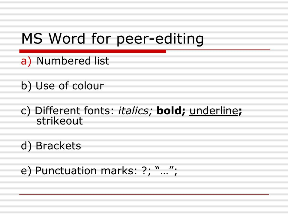 MS Word for peer-editing a)Numbered list b) Use of colour c) Different fonts: italics; bold; underline; strikeout d) Brackets e) Punctuation marks: ; …;
