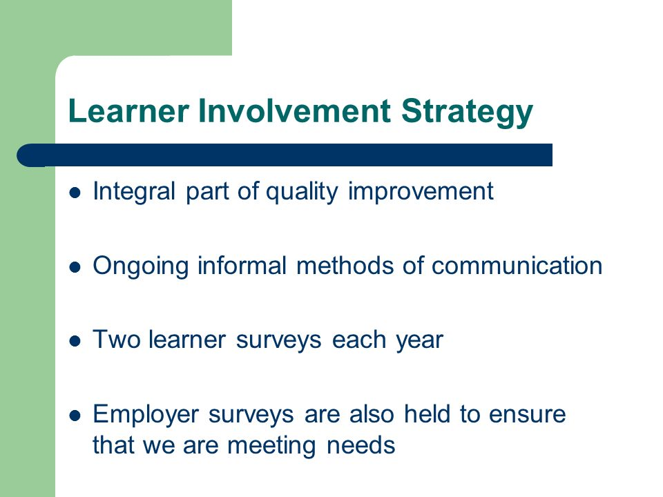 Learner Involvement Strategy Integral part of quality improvement Ongoing informal methods of communication Two learner surveys each year Employer surveys are also held to ensure that we are meeting needs