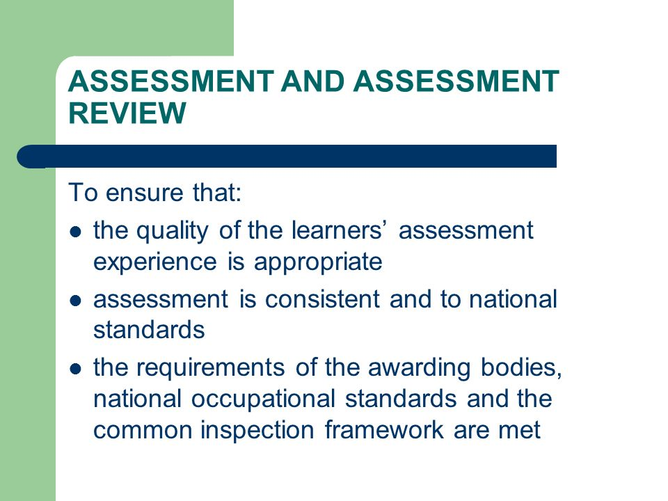 ASSESSMENT AND ASSESSMENT REVIEW To ensure that: the quality of the learners assessment experience is appropriate assessment is consistent and to national standards the requirements of the awarding bodies, national occupational standards and the common inspection framework are met