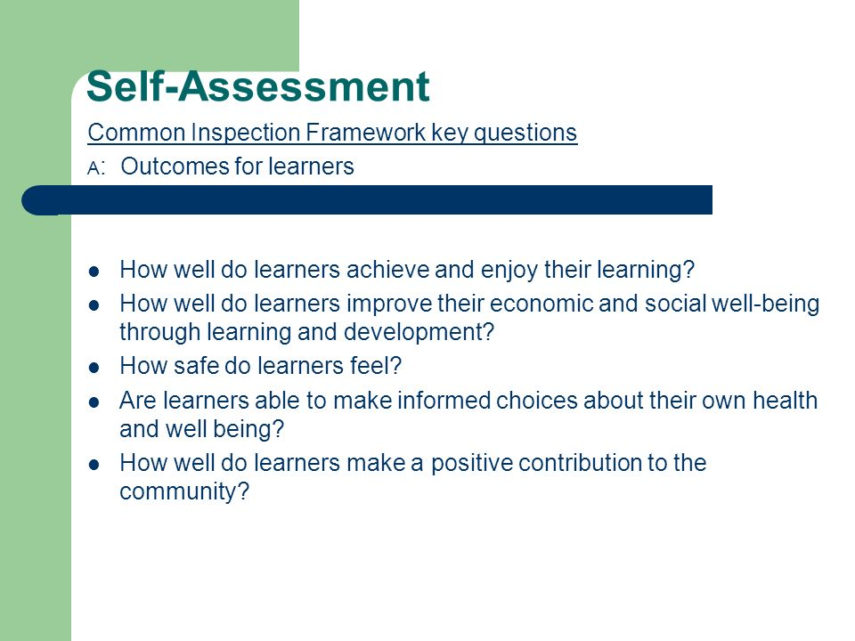 Self-Assessment Common Inspection Framework key questions A : Outcomes for learners How well do learners achieve and enjoy their learning.