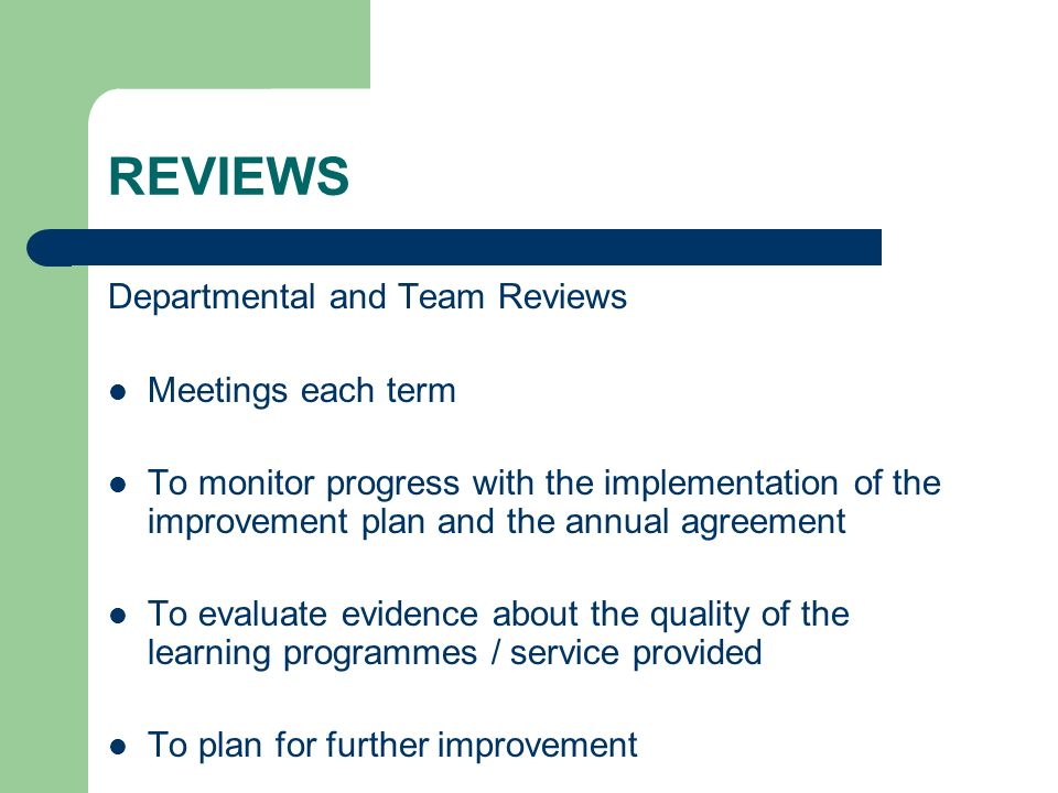 REVIEWS Departmental and Team Reviews Meetings each term To monitor progress with the implementation of the improvement plan and the annual agreement To evaluate evidence about the quality of the learning programmes / service provided To plan for further improvement