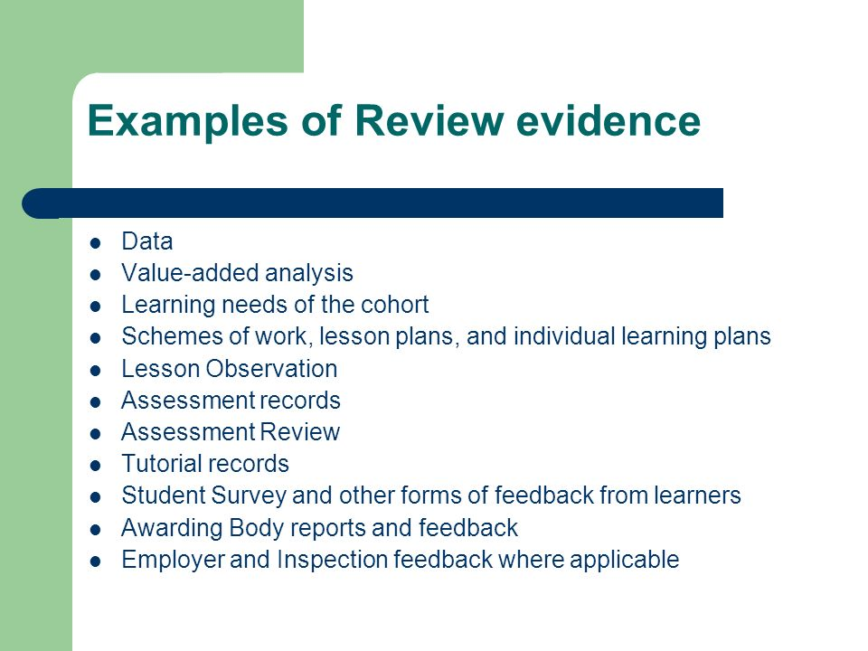 Examples of Review evidence Data Value-added analysis Learning needs of the cohort Schemes of work, lesson plans, and individual learning plans Lesson Observation Assessment records Assessment Review Tutorial records Student Survey and other forms of feedback from learners Awarding Body reports and feedback Employer and Inspection feedback where applicable