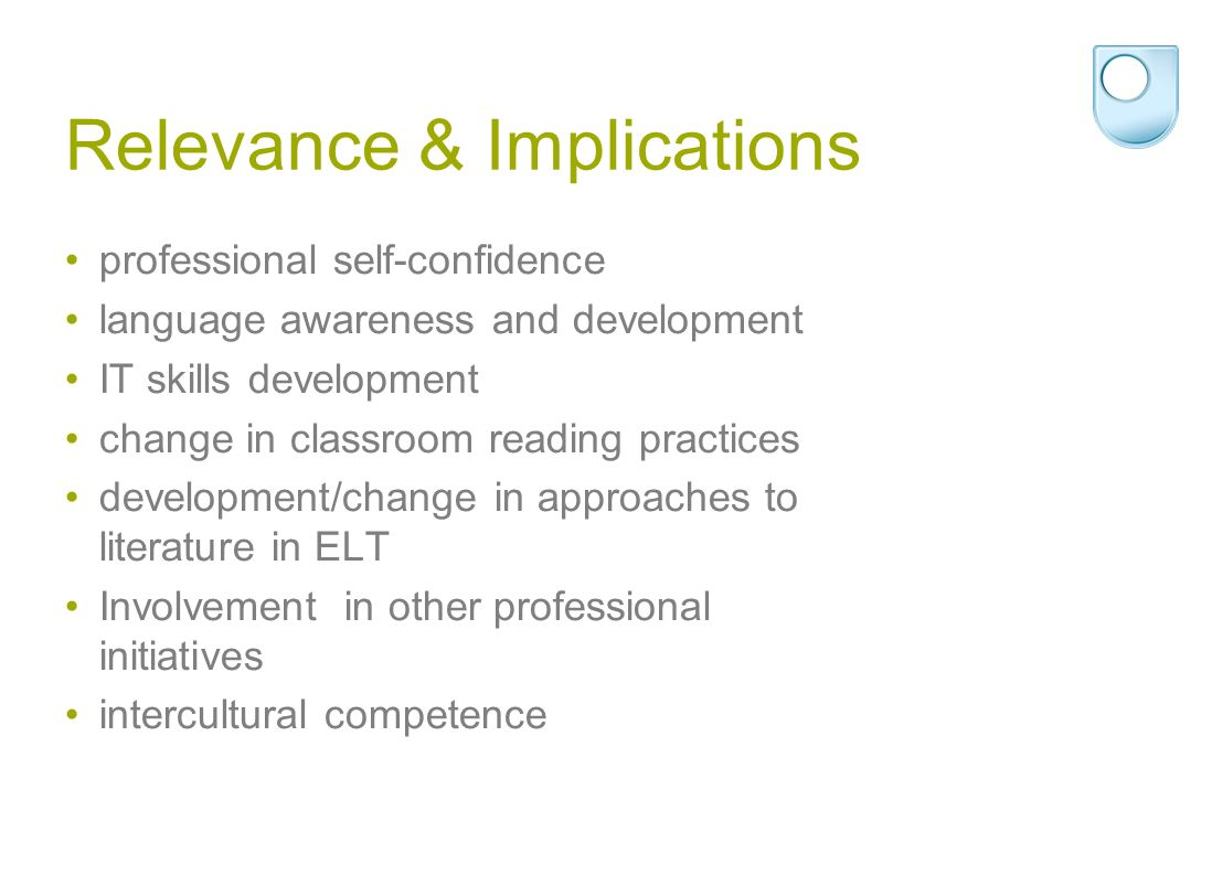 professional self-confidence language awareness and development IT skills development change in classroom reading practices development/change in approaches to literature in ELT Involvement in other professional initiatives intercultural competence Relevance & Implications