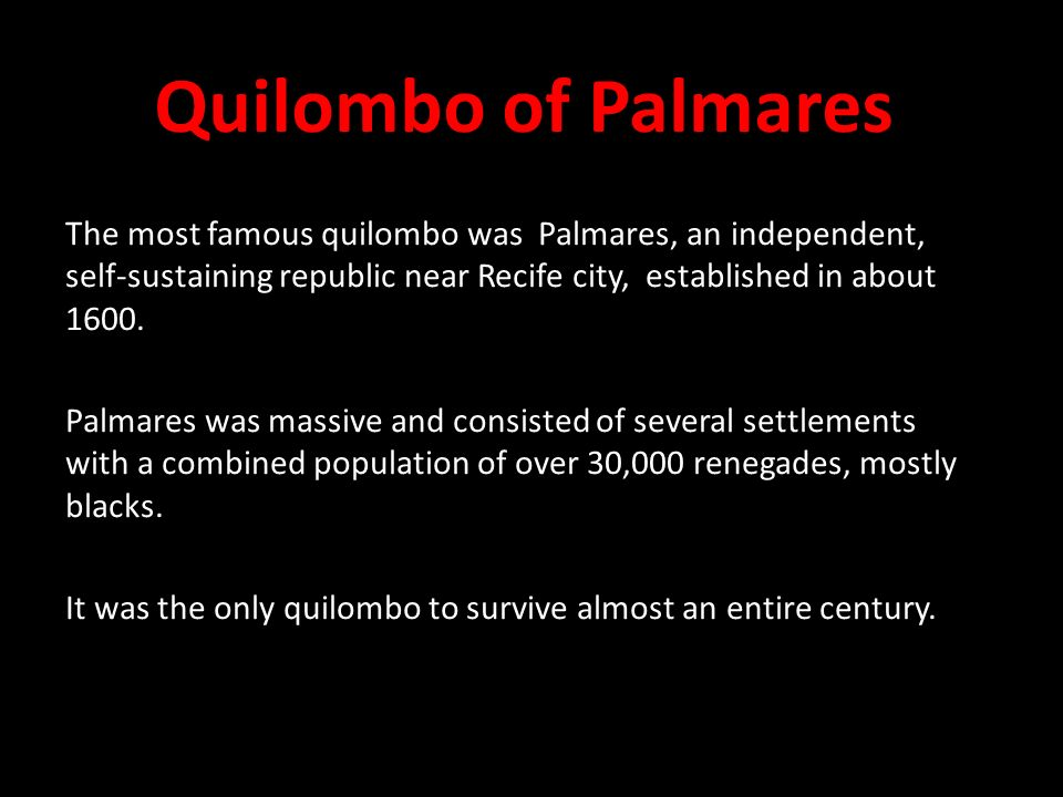 Quilombo of Palmares The most famous quilombo was Palmares, an independent, self-sustaining republic near Recife city, established in about 1600.