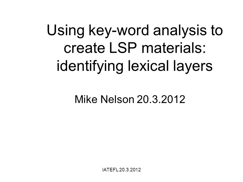 Using key-word analysis to create LSP materials: identifying lexical layers Mike Nelson 20.3.2012 IATEFL 20.3.2012