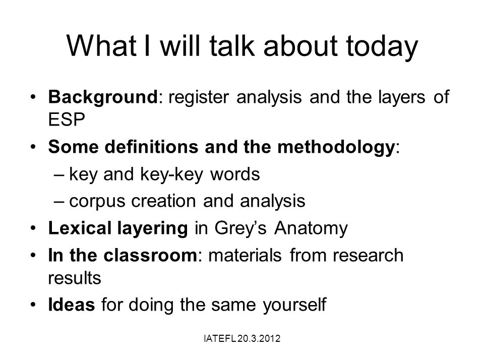 What I will talk about today Background: register analysis and the layers of ESP Some definitions and the methodology: –key and key-key words –corpus creation and analysis Lexical layering in Greys Anatomy In the classroom: materials from research results Ideas for doing the same yourself IATEFL 20.3.2012