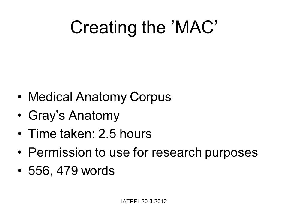 Creating the MAC Medical Anatomy Corpus Grays Anatomy Time taken: 2.5 hours Permission to use for research purposes 556, 479 words IATEFL 20.3.2012