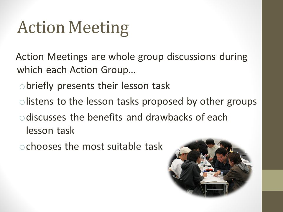 Action Meeting Action Meetings are whole group discussions during which each Action Group… o briefly presents their lesson task o listens to the lesson tasks proposed by other groups o discusses the benefits and drawbacks of each lesson task o chooses the most suitable task