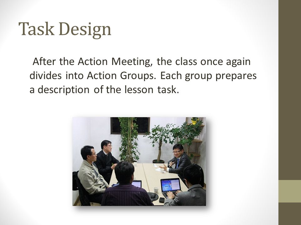 Task Design After the Action Meeting, the class once again divides into Action Groups.