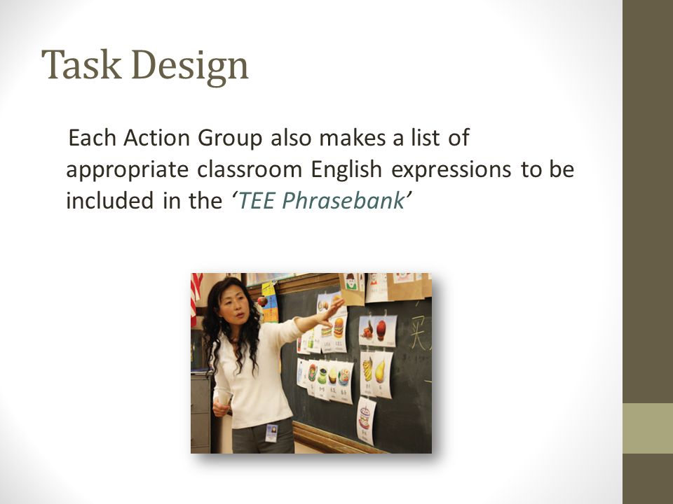 Task Design Each Action Group also makes a list of appropriate classroom English expressions to be included in the TEE Phrasebank