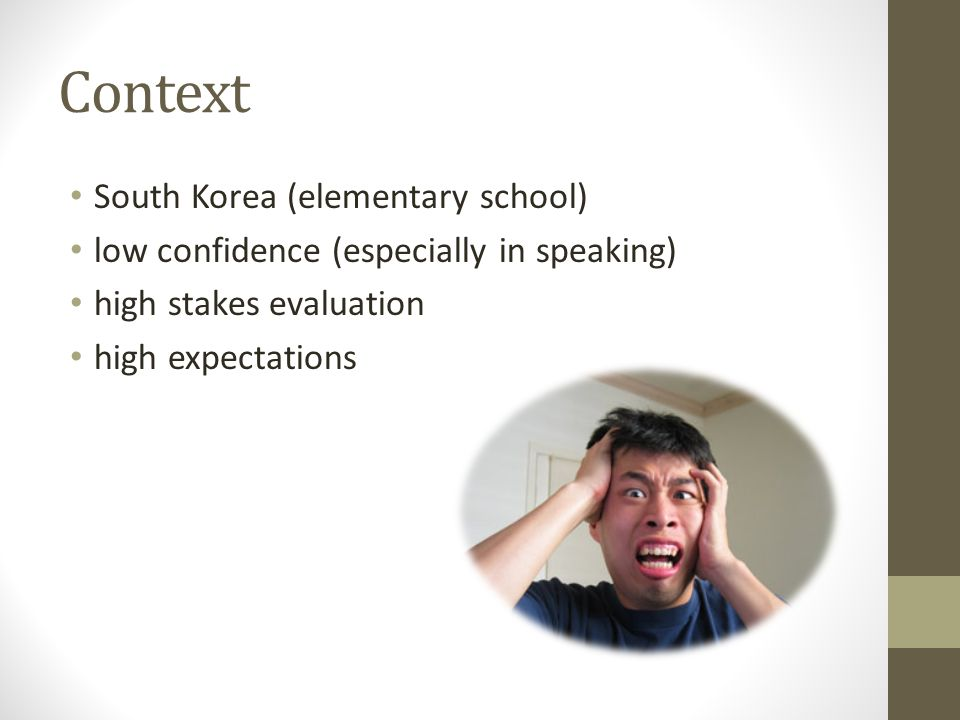 Context South Korea (elementary school) low confidence (especially in speaking) high stakes evaluation high expectations