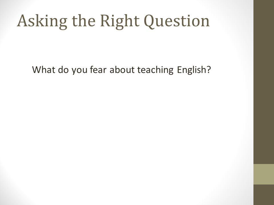 What do you fear about teaching English Asking the Right Question