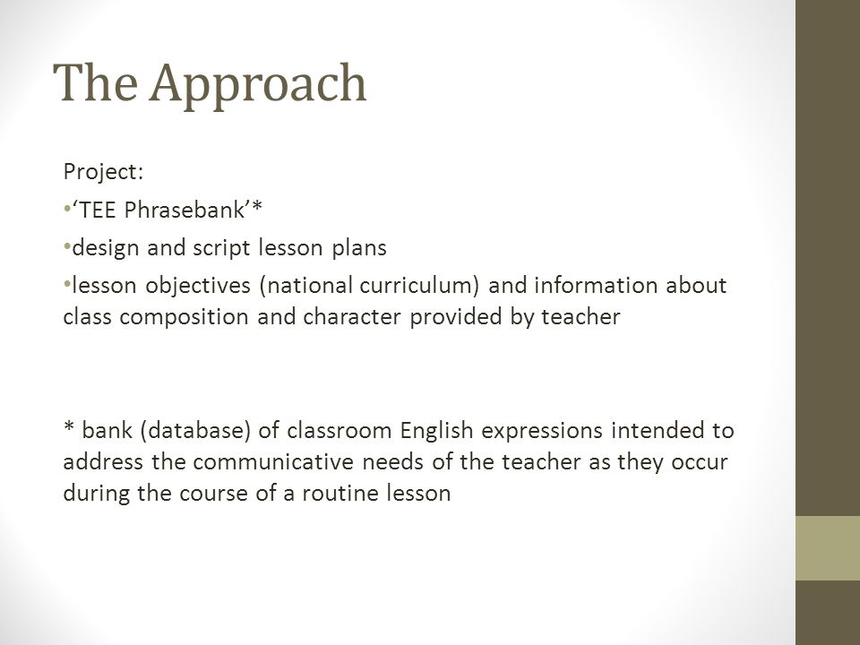 The Approach Project: TEE Phrasebank* design and script lesson plans lesson objectives (national curriculum) and information about class composition and character provided by teacher * bank (database) of classroom English expressions intended to address the communicative needs of the teacher as they occur during the course of a routine lesson