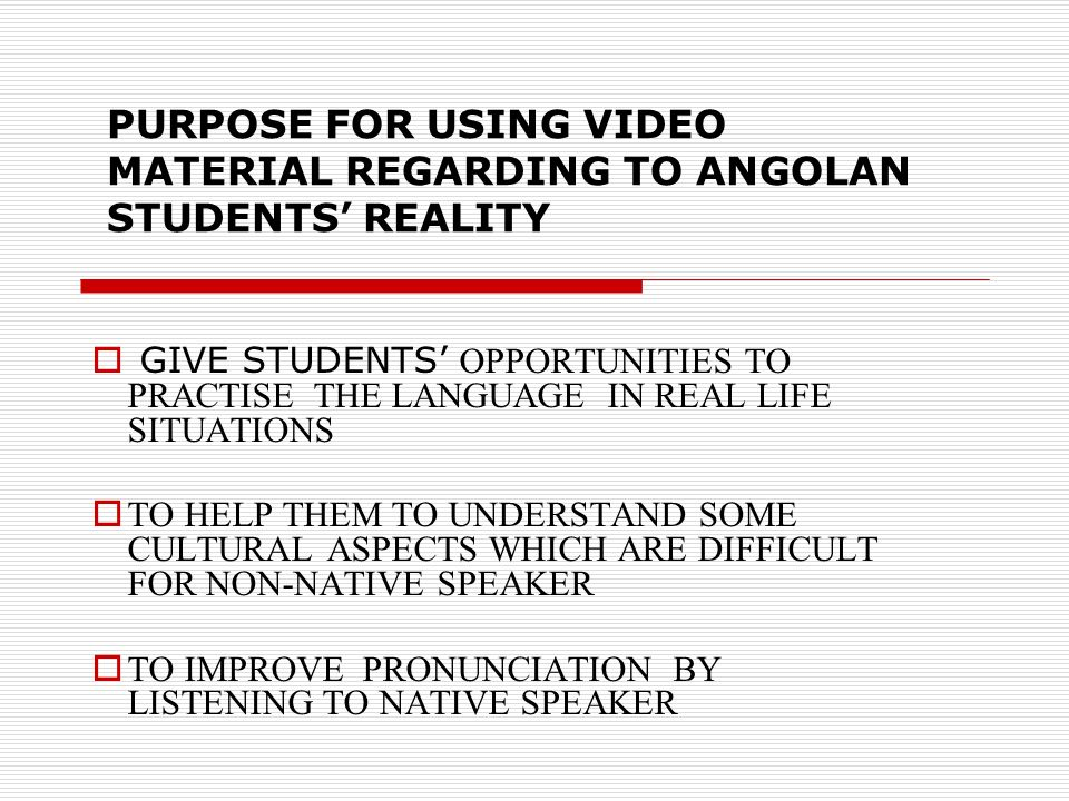 PURPOSE FOR USING VIDEO MATERIAL REGARDING TO ANGOLAN STUDENTS REALITY GIVE STUDENTS OPPORTUNITIES TO PRACTISE THE LANGUAGE IN REAL LIFE SITUATIONS TO HELP THEM TO UNDERSTAND SOME CULTURAL ASPECTS WHICH ARE DIFFICULT FOR NON-NATIVE SPEAKER TO IMPROVE PRONUNCIATION BY LISTENING TO NATIVE SPEAKER
