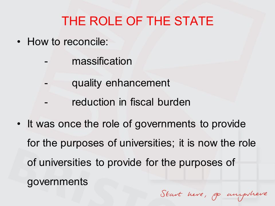THE ROLE OF THE STATE How to reconcile: -massification -quality enhancement -reduction in fiscal burden It was once the role of governments to provide for the purposes of universities; it is now the role of universities to provide for the purposes of governments