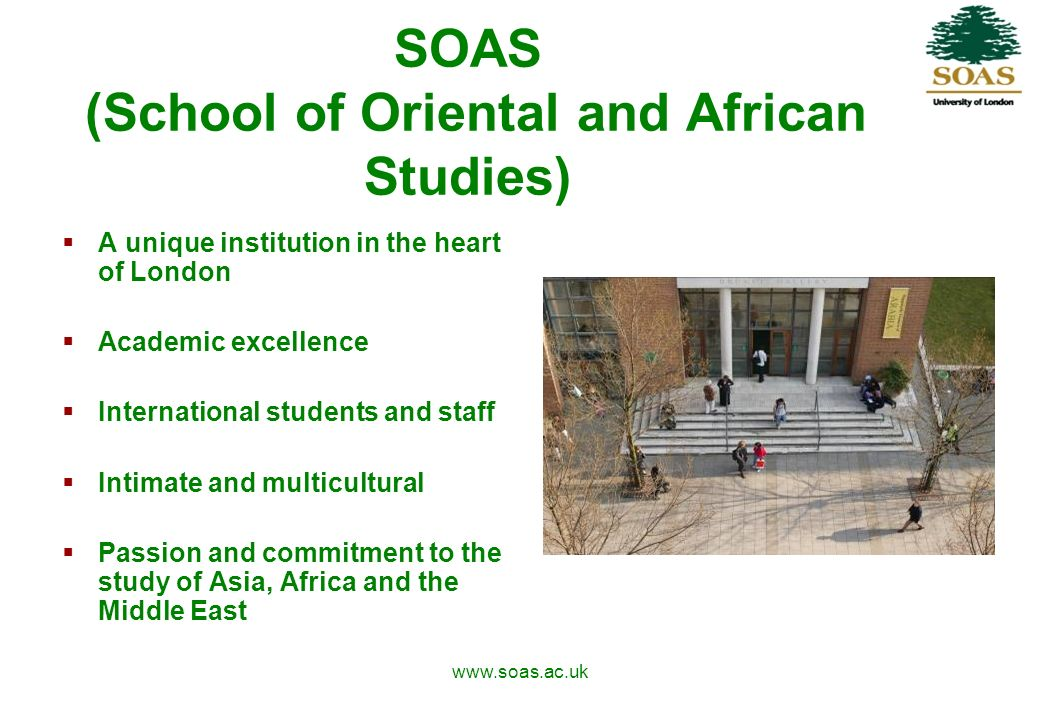 www.soas.ac.uk SOAS (School of Oriental and African Studies) A unique institution in the heart of London Academic excellence International students and staff Intimate and multicultural Passion and commitment to the study of Asia, Africa and the Middle East