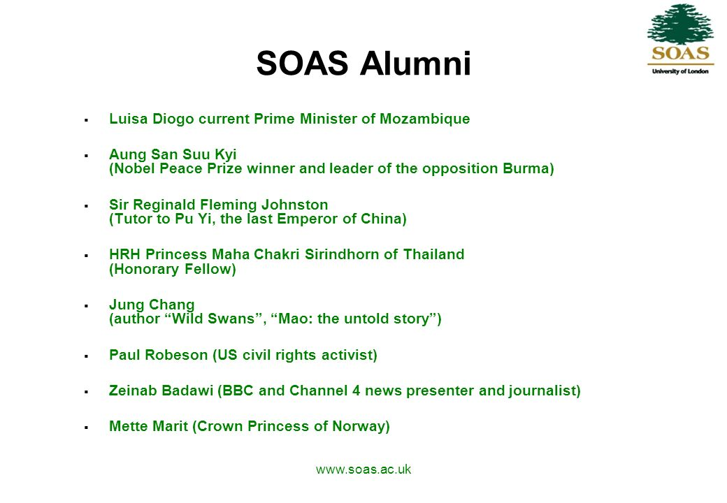 www.soas.ac.uk SOAS Alumni Luisa Diogo current Prime Minister of Mozambique Aung San Suu Kyi (Nobel Peace Prize winner and leader of the opposition Burma) Sir Reginald Fleming Johnston (Tutor to Pu Yi, the last Emperor of China) HRH Princess Maha Chakri Sirindhorn of Thailand (Honorary Fellow) Jung Chang (author Wild Swans, Mao: the untold story) Paul Robeson (US civil rights activist) Zeinab Badawi (BBC and Channel 4 news presenter and journalist) Mette Marit (Crown Princess of Norway)