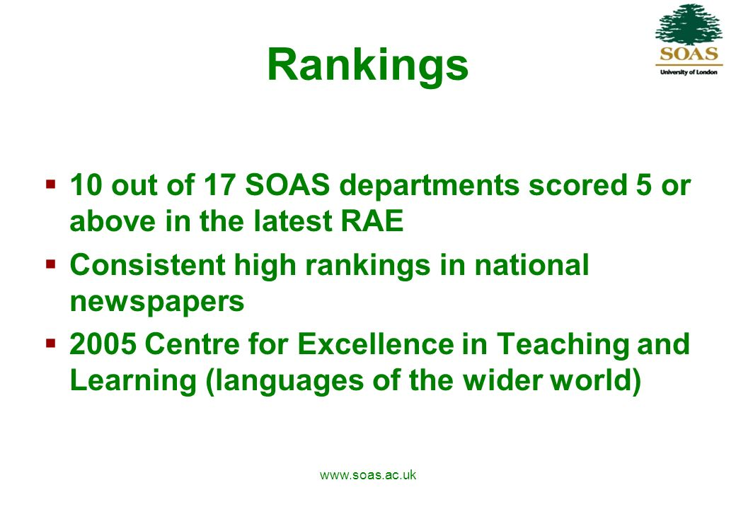 www.soas.ac.uk Rankings 10 out of 17 SOAS departments scored 5 or above in the latest RAE Consistent high rankings in national newspapers 2005 Centre for Excellence in Teaching and Learning (languages of the wider world)