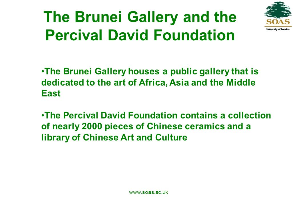 www.soas.ac.uk The Brunei Gallery and the Percival David Foundation The Brunei Gallery houses a public gallery that is dedicated to the art of Africa, Asia and the Middle East The Percival David Foundation contains a collection of nearly 2000 pieces of Chinese ceramics and a library of Chinese Art and Culture