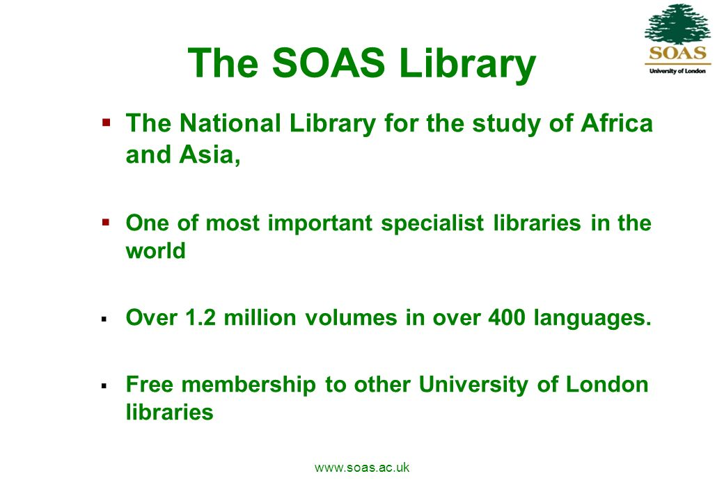 www.soas.ac.uk The SOAS Library The National Library for the study of Africa and Asia, One of most important specialist libraries in the world Over 1.2 million volumes in over 400 languages.