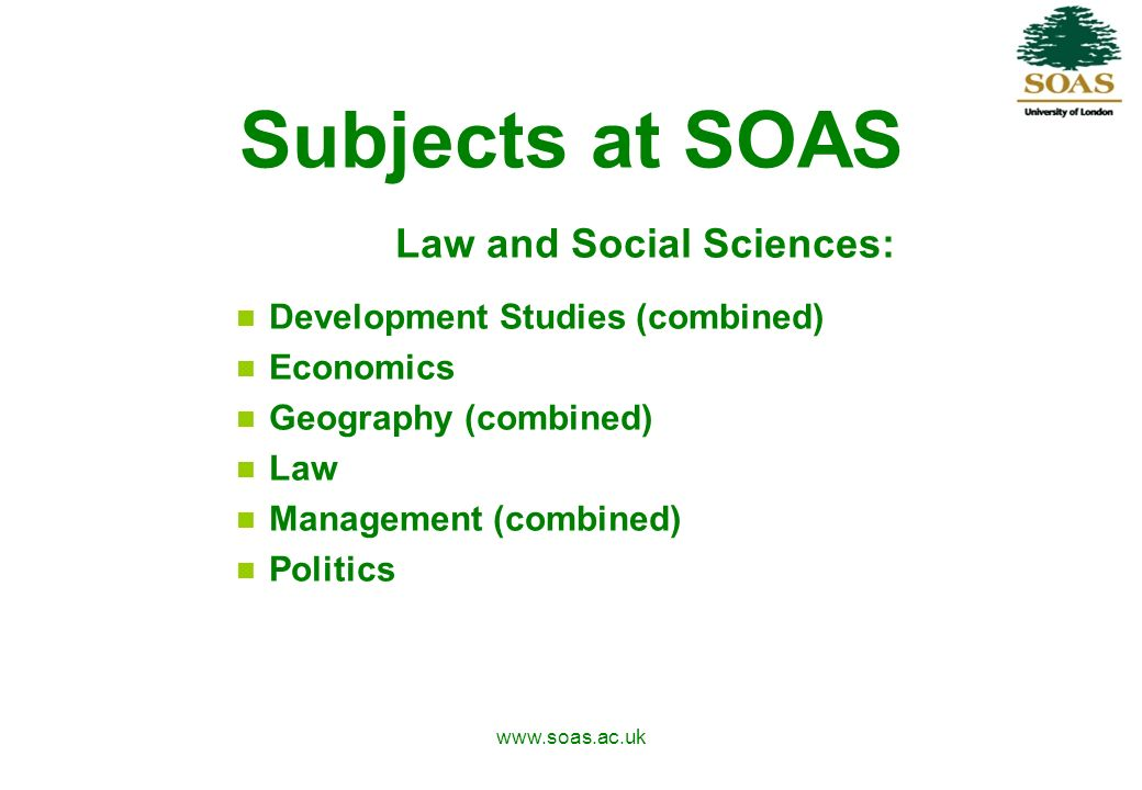 www.soas.ac.uk Subjects at SOAS Law and Social Sciences: Development Studies (combined) Economics Geography (combined) Law Management (combined) Politics