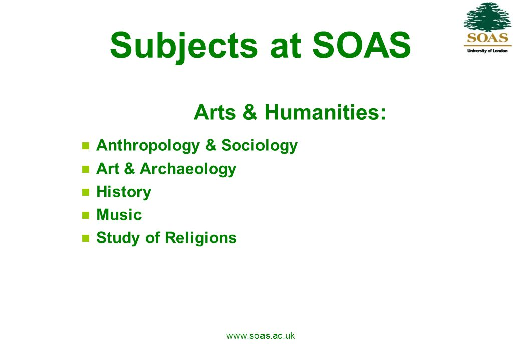 www.soas.ac.uk Subjects at SOAS Arts & Humanities: Anthropology & Sociology Art & Archaeology History Music Study of Religions
