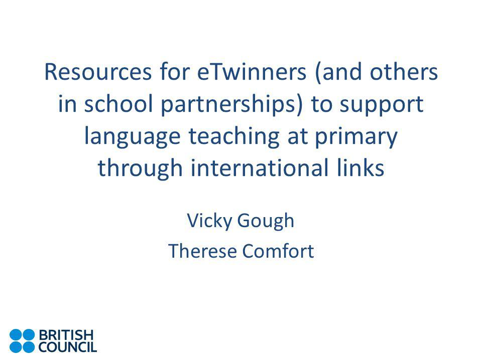 Resources for eTwinners (and others in school partnerships) to support language teaching at primary through international links Vicky Gough Therese Comfort