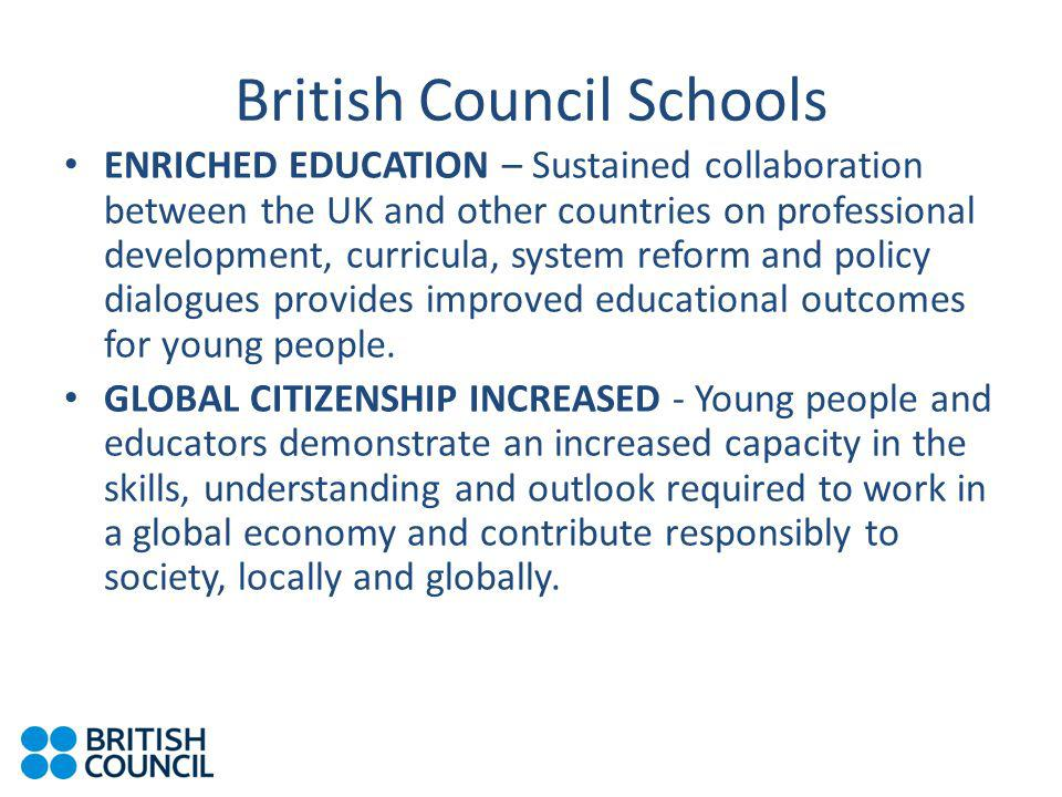 British Council Schools ENRICHED EDUCATION – Sustained collaboration between the UK and other countries on professional development, curricula, system reform and policy dialogues provides improved educational outcomes for young people.