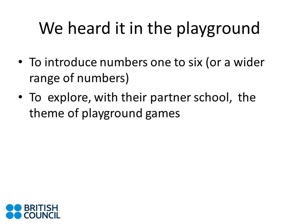 We heard it in the playground To introduce numbers one to six (or a wider range of numbers) To explore, with their partner school, the theme of playground games